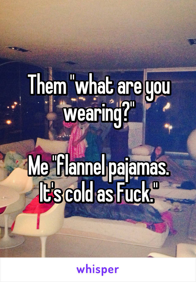 """Them """"what are you wearing?""""  Me """"flannel pajamas. It's cold as Fuck."""""""
