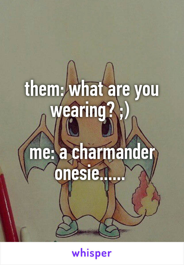 them: what are you wearing? ;)   me: a charmander onesie......