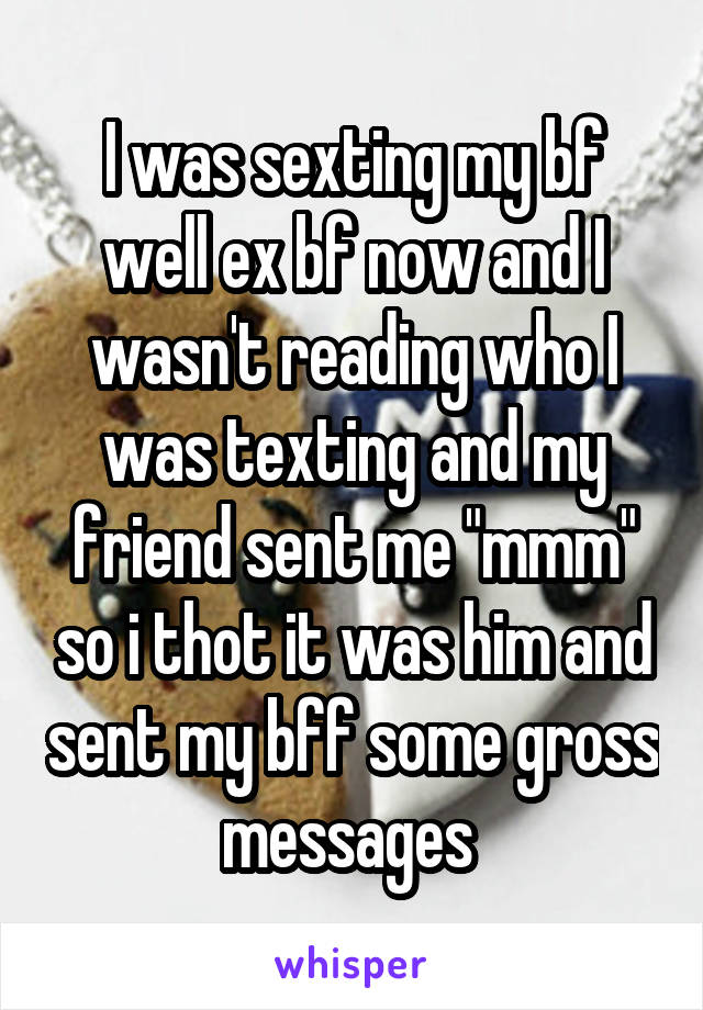"""I was sexting my bf well ex bf now and I wasn't reading who I was texting and my friend sent me """"mmm"""" so i thot it was him and sent my bff some gross messages"""