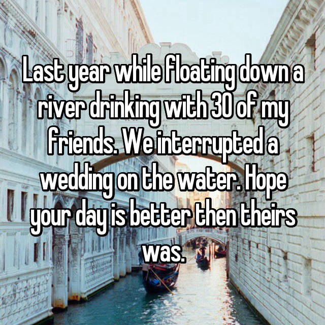 Last year while floating down a river drinking with 30 of my friends. We interrupted a wedding on the water. Hope your day is better then theirs was.