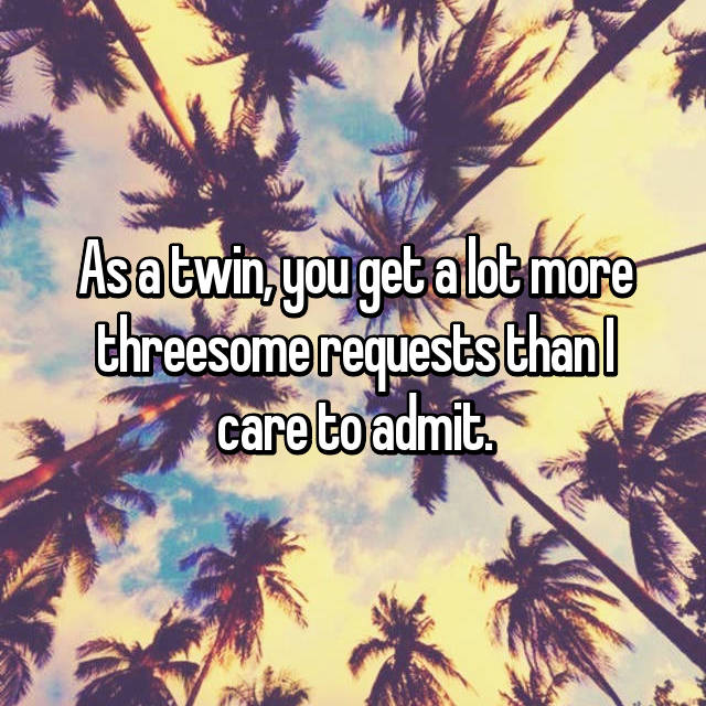 As a twin, you get a lot more threesome requests than I care to admit.