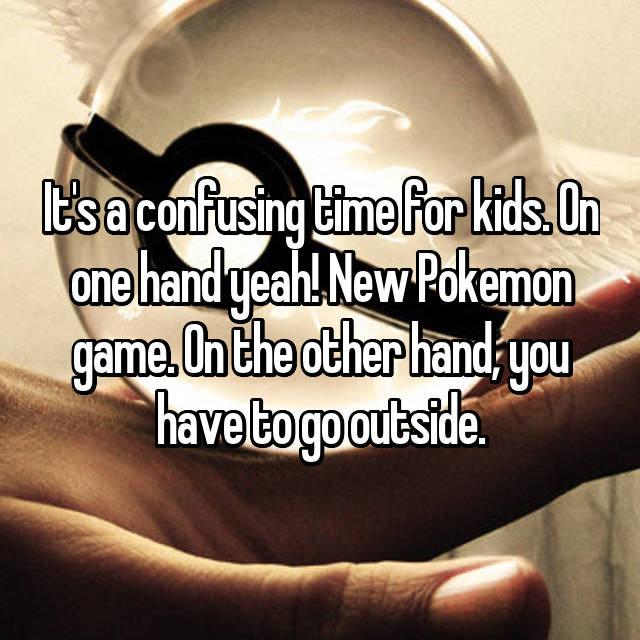 It's a confusing time for kids. On one hand yeah! New Pokemon game. On the other hand, you have to go outside.