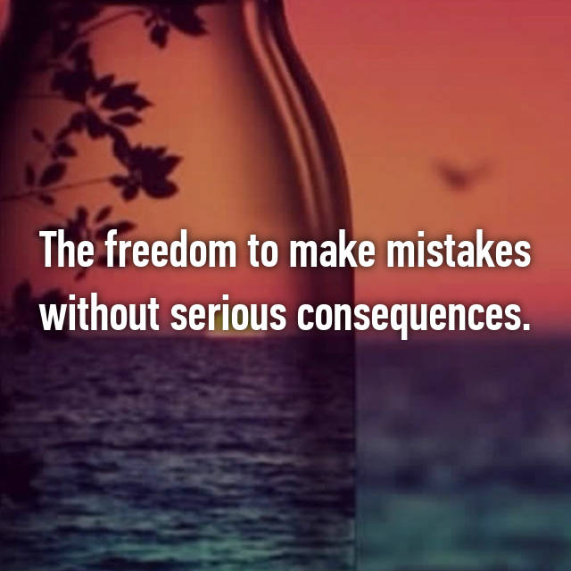 The freedom to make mistakes without serious consequences.
