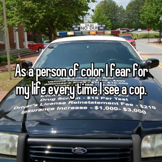 As a person of color I fear for my life every time I see a cop.