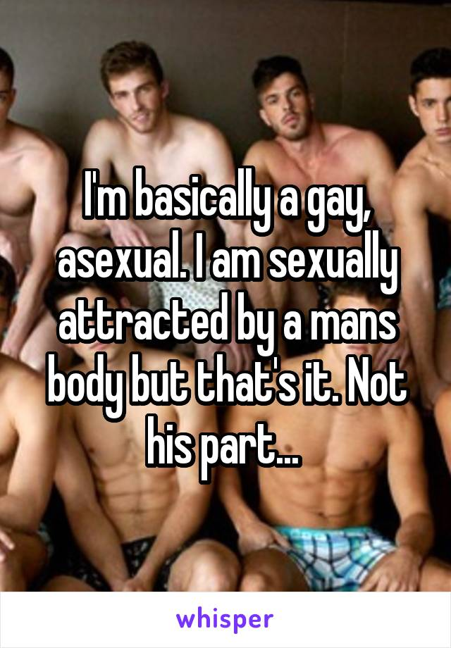 I'm basically a gay, asexual. I am sexually attracted by a mans body but that's it. Not his part...
