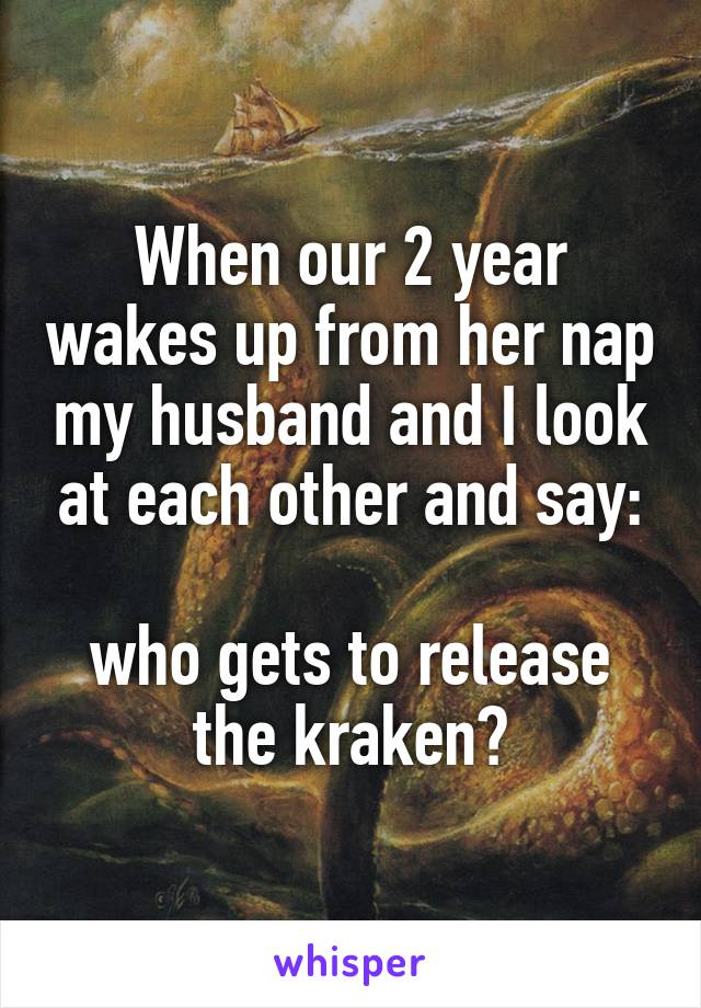 When our 2 year wakes up from her nap my husband and I look at each other and say:  who gets to release the kraken?