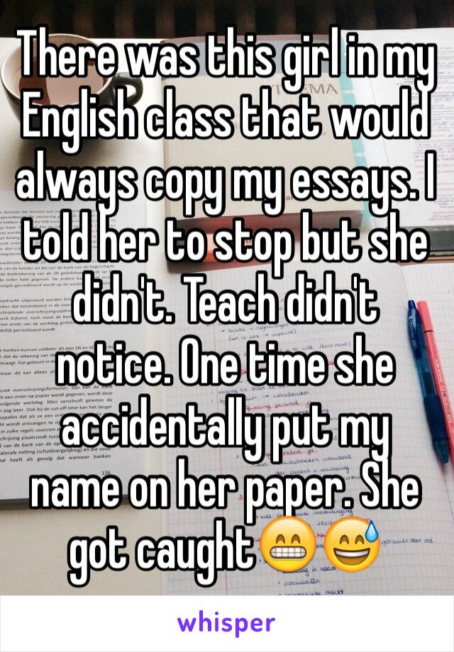 There was this girl in my English class that would always copy my essays. I told her to stop but she didn't. Teach didn't notice. One time she accidentally put my name on her paper. She got caught😁😅