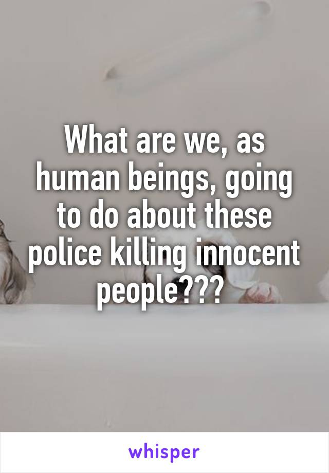What are we, as human beings, going to do about these police killing innocent people???