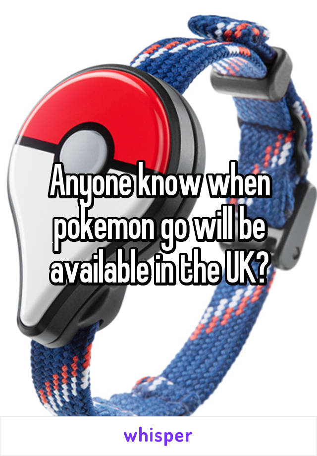 Anyone know when pokemon go will be available in the UK?