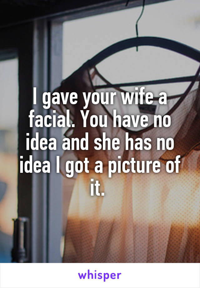 I gave your wife a facial. You have no idea and she has no idea I got a picture of it.