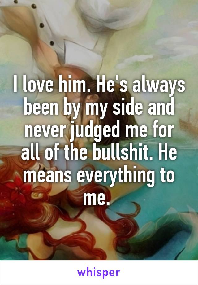 I love him. He's always been by my side and never judged me for all of the bullshit. He means everything to me.