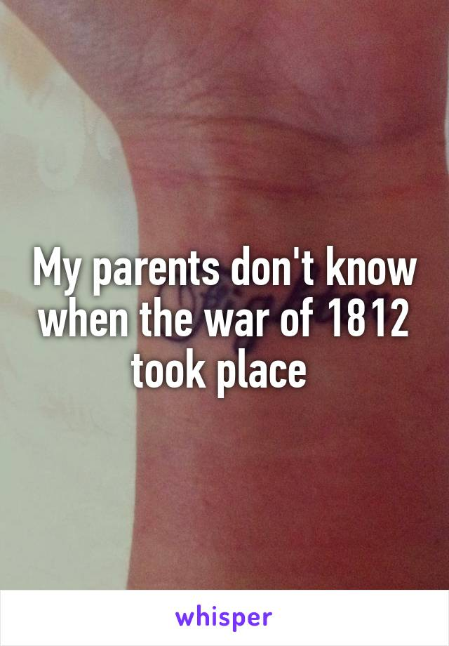 My parents don't know when the war of 1812 took place