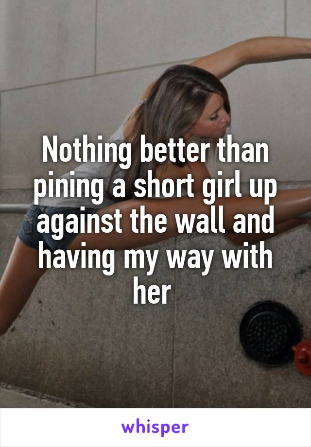 Nothing better than pining a short girl up against the wall and having my way with her