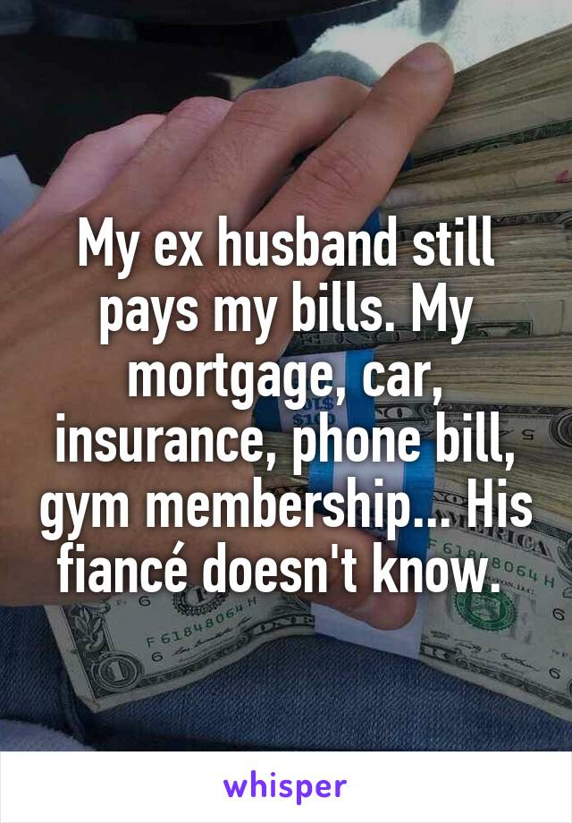 My ex husband still pays my bills. My mortgage, car, insurance, phone bill, gym membership... His fiancé doesn't know.