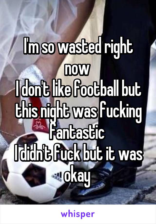 I'm so wasted right now  I don't like football but this night was fucking fantastic  I didn't fuck but it was okay