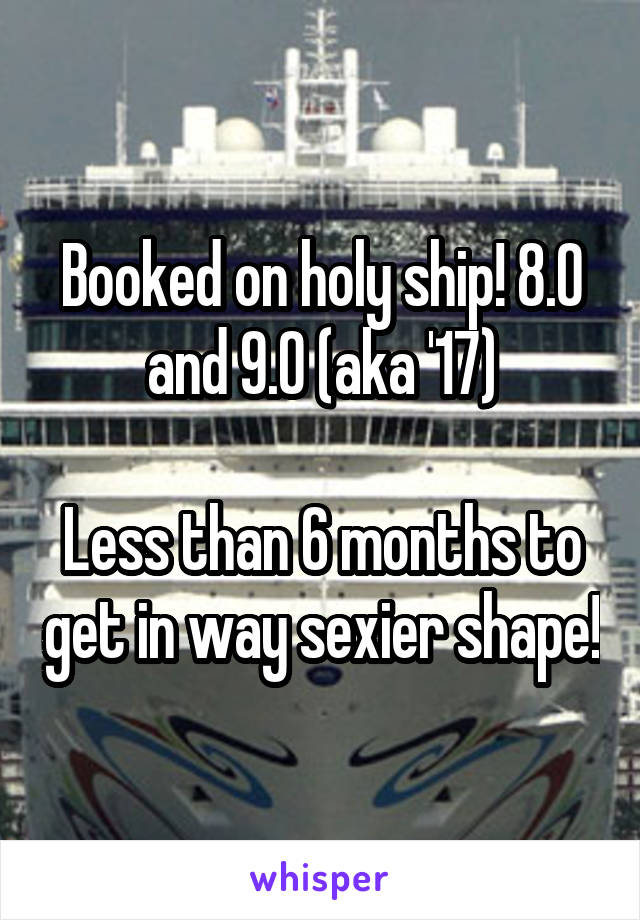 Booked on holy ship! 8.0 and 9.0 (aka '17)  Less than 6 months to get in way sexier shape!