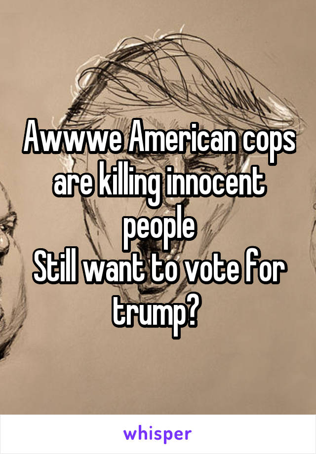 Awwwe American cops are killing innocent people Still want to vote for trump?