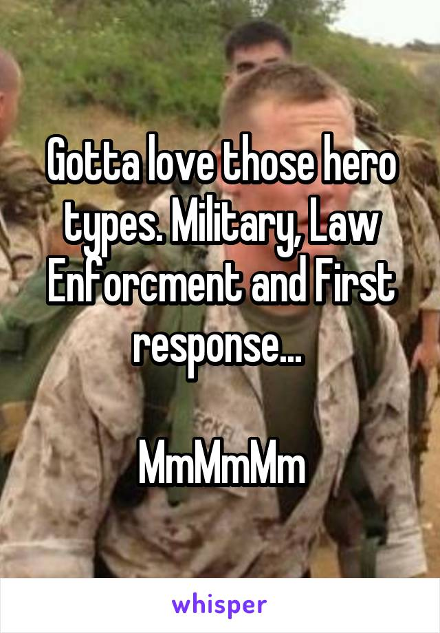 Gotta love those hero types. Military, Law Enforcment and First response...   MmMmMm
