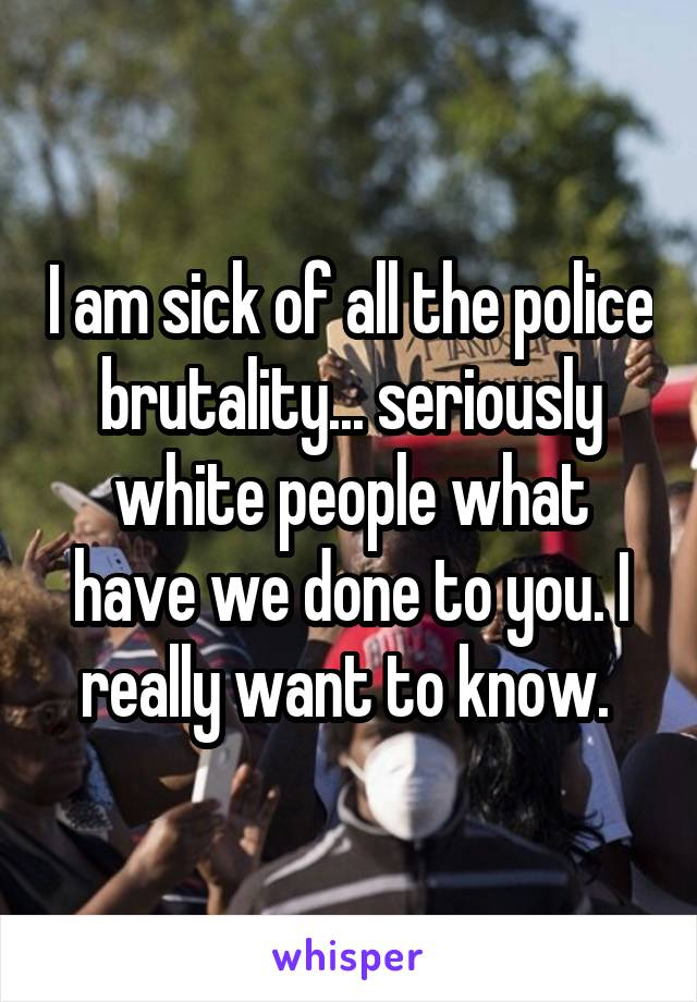 I am sick of all the police brutality... seriously white people what have we done to you. I really want to know.