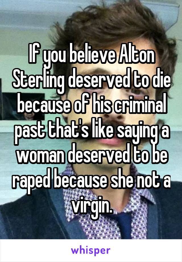 If you believe Alton Sterling deserved to die because of his criminal past that's like saying a woman deserved to be raped because she not a virgin.