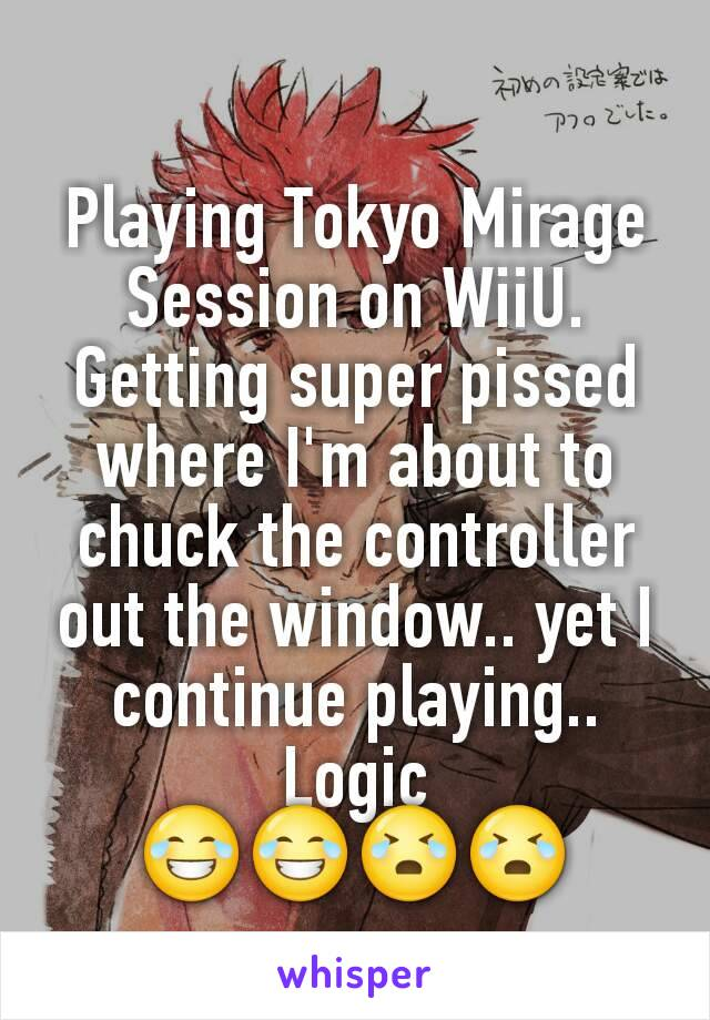 Playing Tokyo Mirage Session on WiiU. Getting super pissed where I'm about to chuck the controller out the window.. yet I continue playing.. Logic 😂😂😭😭