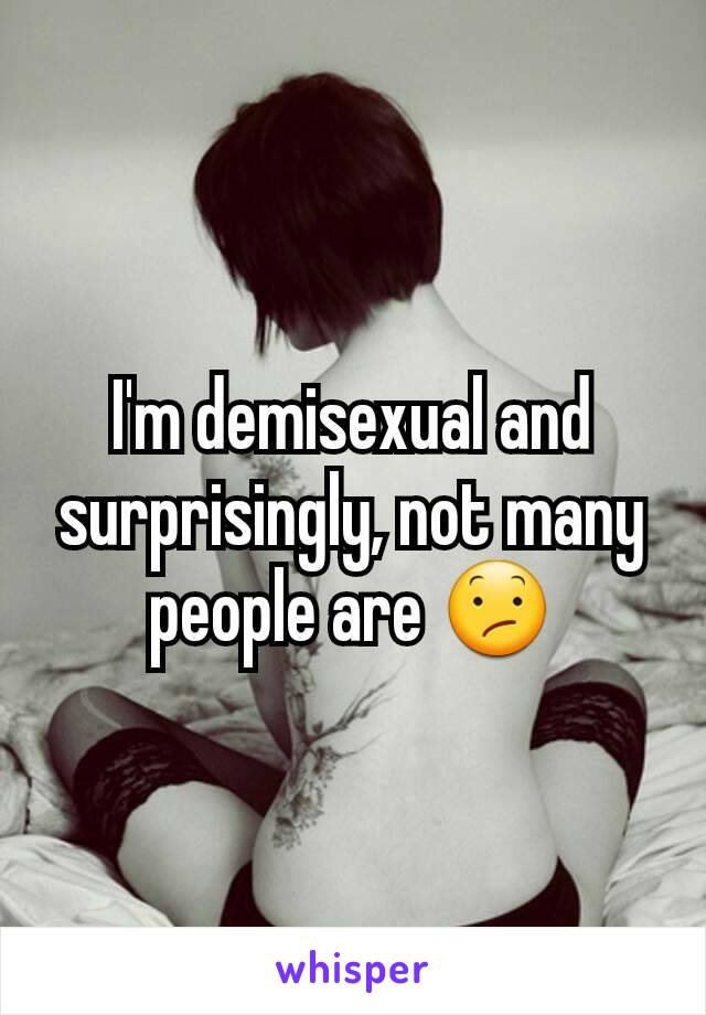 I'm demisexual and surprisingly, not many people are 😕