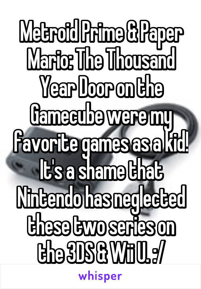 Metroid Prime & Paper Mario: The Thousand Year Door on the Gamecube were my favorite games as a kid! It's a shame that Nintendo has neglected these two series on the 3DS & Wii U. :/
