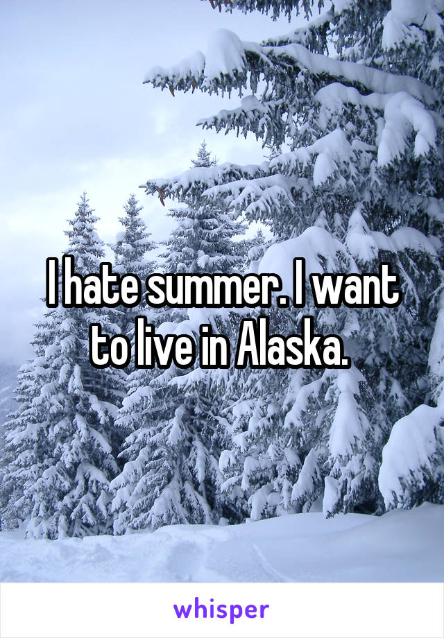 I hate summer. I want to live in Alaska.