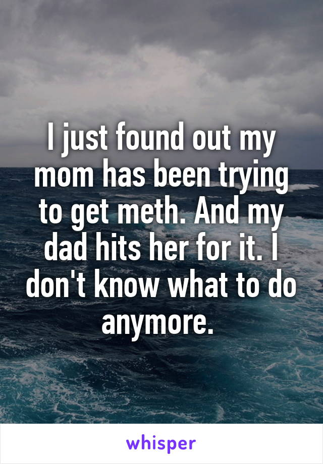 I just found out my mom has been trying to get meth. And my dad hits her for it. I don't know what to do anymore.