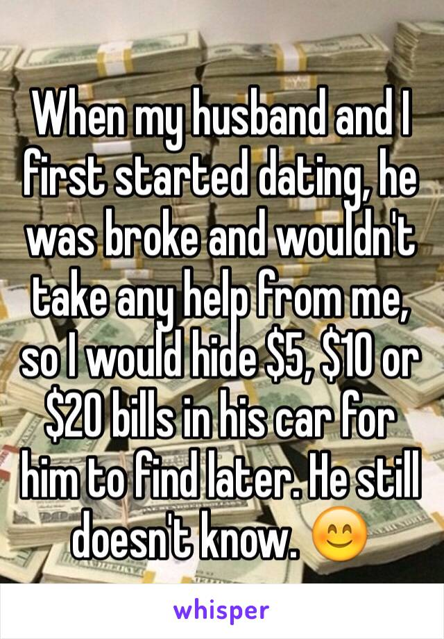 When my husband and I first started dating, he was broke and wouldn't take any help from me, so I would hide $5, $10 or $20 bills in his car for him to find later. He still doesn't know. 😊