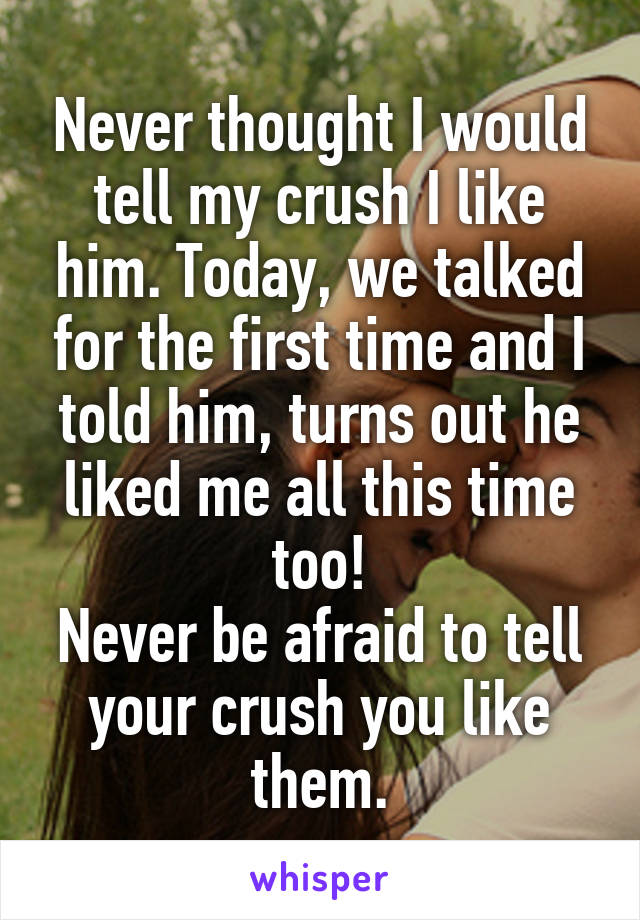 Never thought I would tell my crush I like him. Today, we talked for the first time and I told him, turns out he liked me all this time too! Never be afraid to tell your crush you like them.