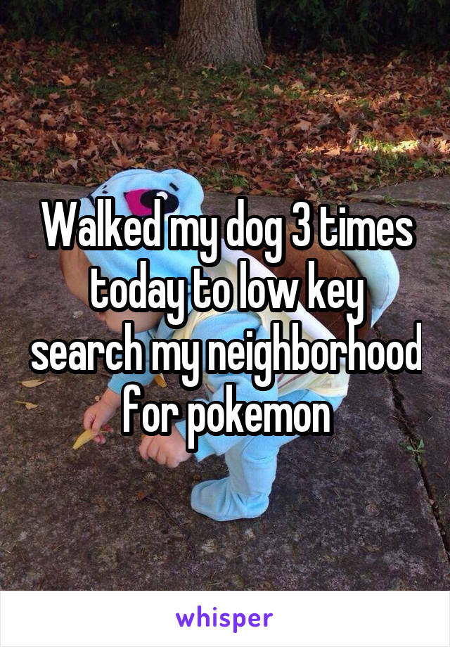 Walked my dog 3 times today to low key search my neighborhood for pokemon