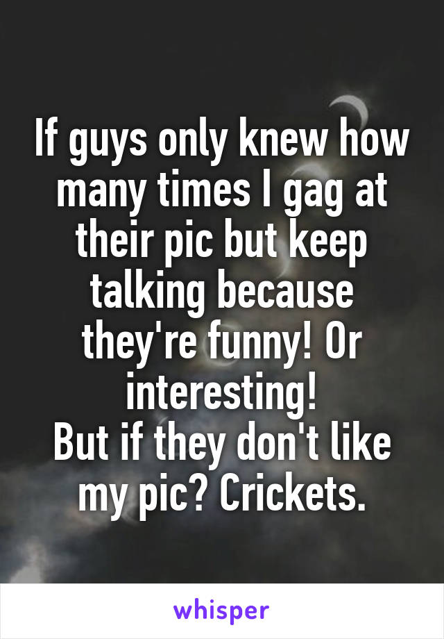 If guys only knew how many times I gag at their pic but keep talking because they're funny! Or interesting! But if they don't like my pic? Crickets.
