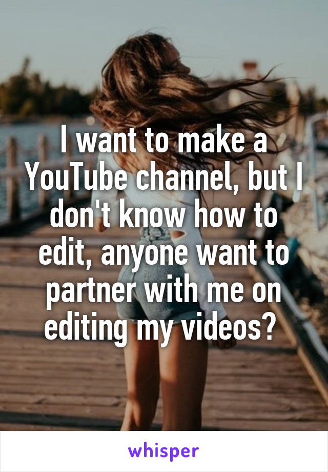I want to make a YouTube channel, but I don't know how to edit, anyone want to partner with me on editing my videos?