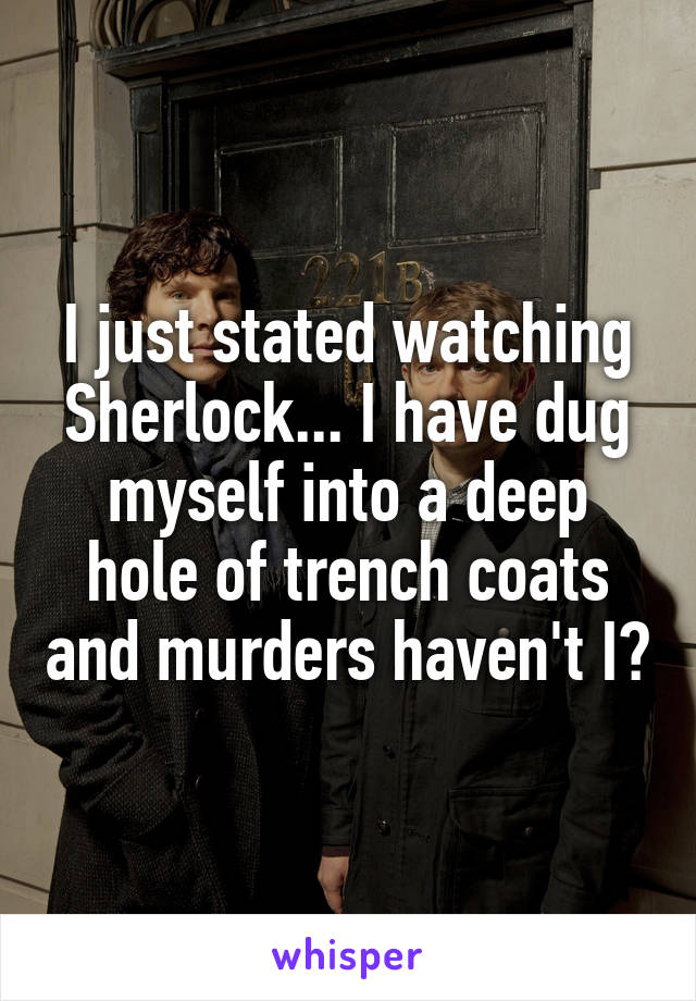 I just stated watching Sherlock... I have dug myself into a deep hole of trench coats and murders haven't I?