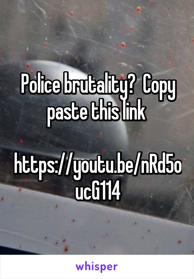 Police brutality?  Copy paste this link   https://youtu.be/nRd5oucG114