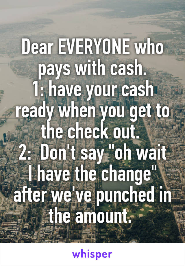 "Dear EVERYONE who pays with cash. 1: have your cash ready when you get to the check out.  2:  Don't say ""oh wait I have the change"" after we've punched in the amount."
