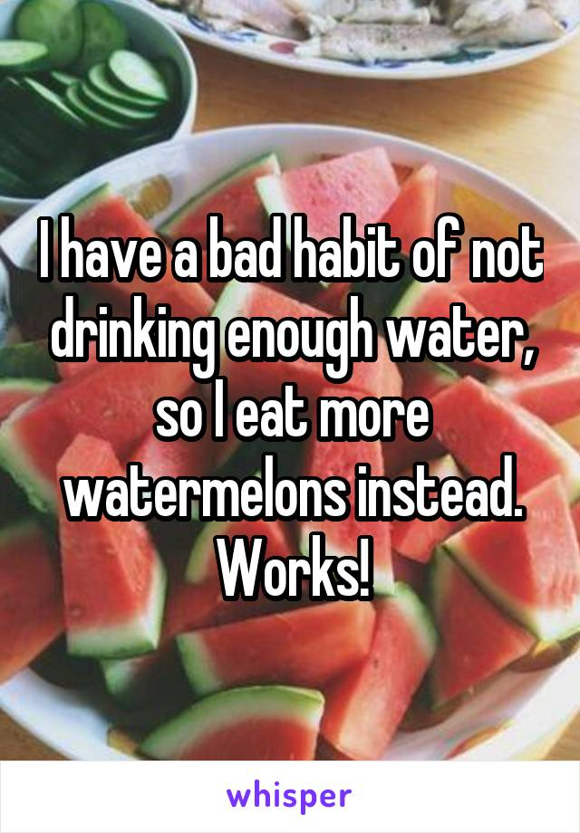 I have a bad habit of not drinking enough water, so I eat more watermelons instead. Works!