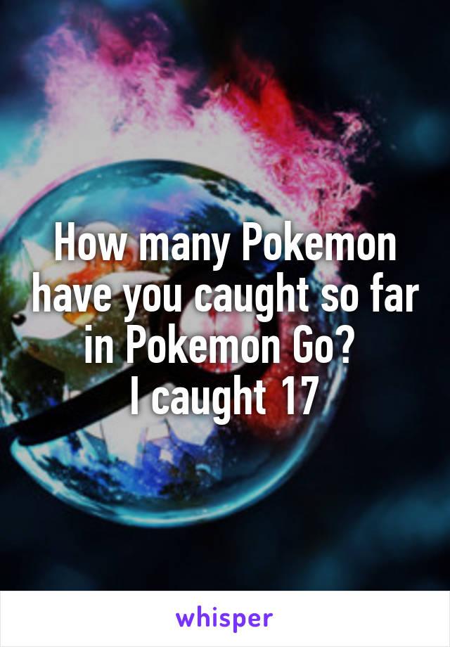 How many Pokemon have you caught so far in Pokemon Go?  I caught 17