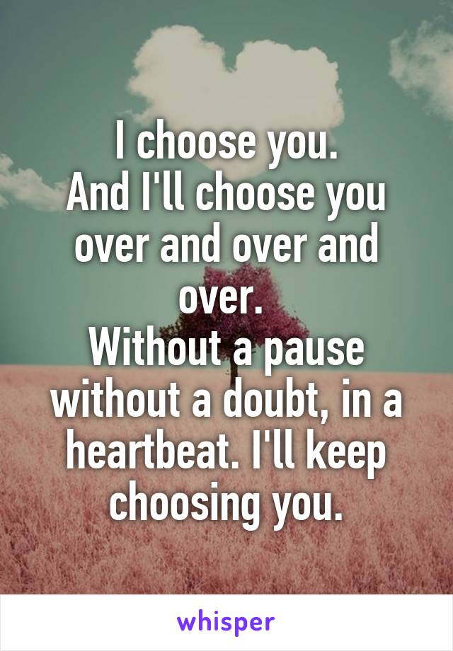 I choose you. And I'll choose you over and over and over.  Without a pause without a doubt, in a heartbeat. I'll keep choosing you.