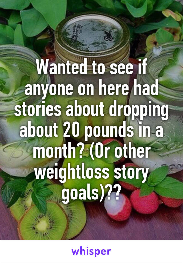 Wanted to see if anyone on here had stories about dropping about 20 pounds in a month? (Or other weightloss story goals)??