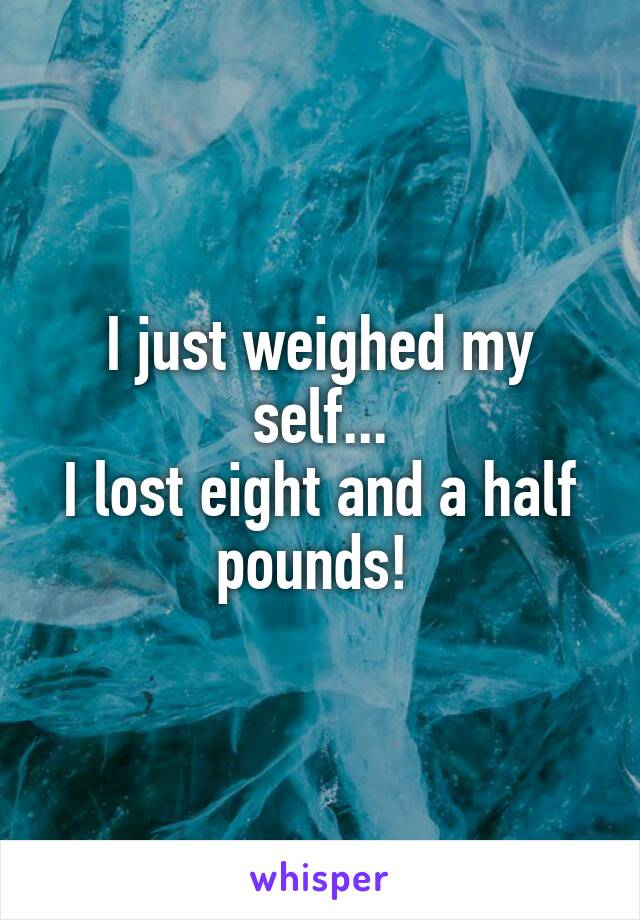 I just weighed my self... I lost eight and a half pounds!