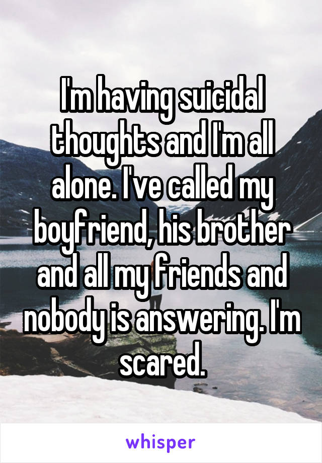 I'm having suicidal thoughts and I'm all alone. I've called my boyfriend, his brother and all my friends and nobody is answering. I'm scared.