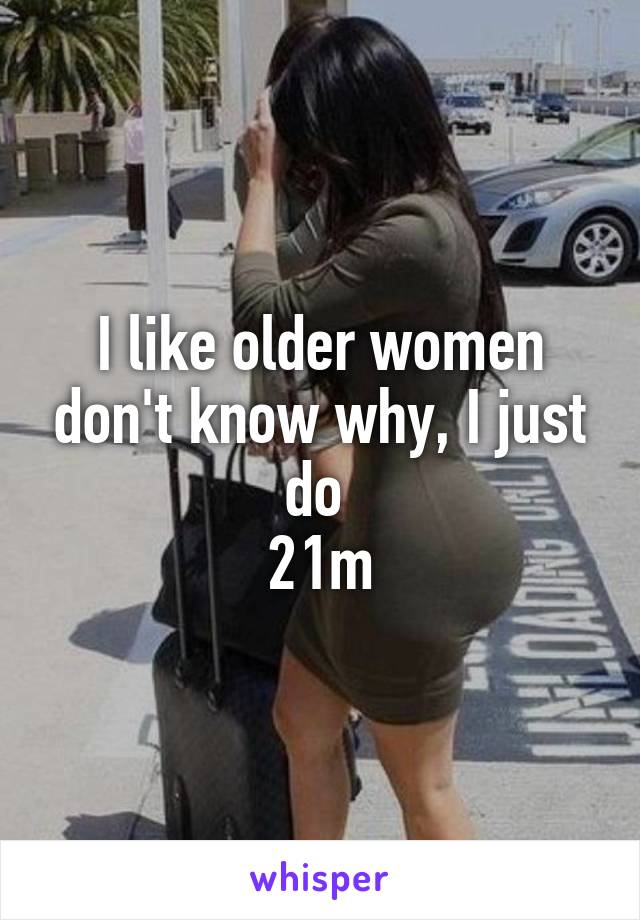 I like older women don't know why, I just do  21m