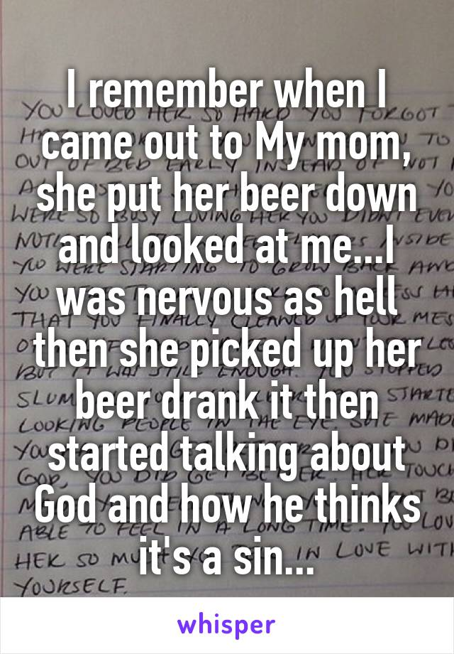 I remember when I came out to My mom, she put her beer down and looked at me...I was nervous as hell then she picked up her beer drank it then started talking about God and how he thinks it's a sin...