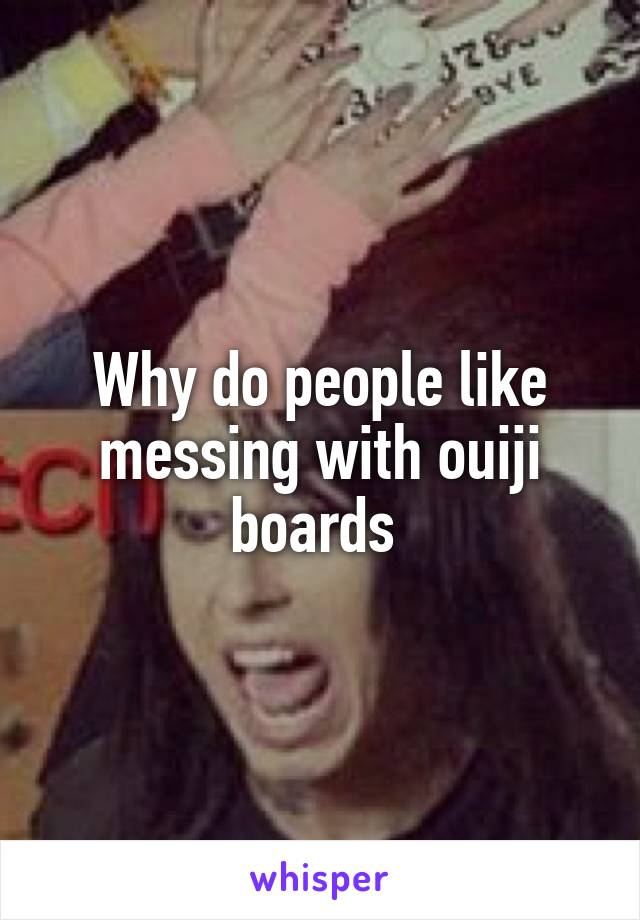 Why do people like messing with ouiji boards