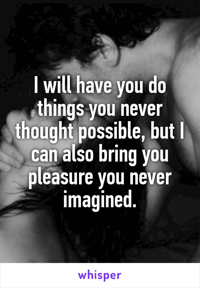 I will have you do things you never thought possible, but I can also bring you pleasure you never imagined.