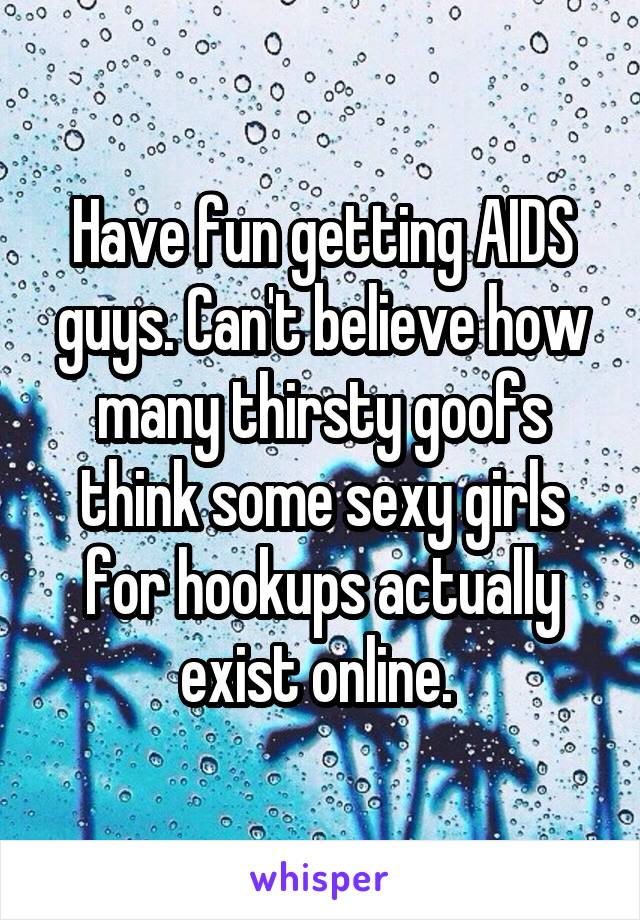 Have fun getting AIDS guys. Can't believe how many thirsty goofs think some sexy girls for hookups actually exist online.
