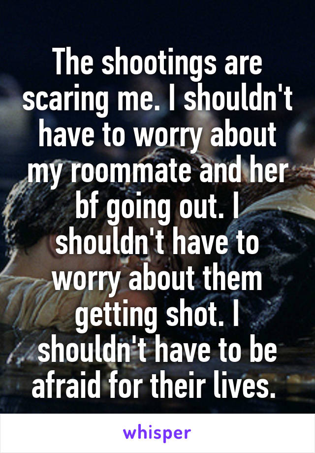 The shootings are scaring me. I shouldn't have to worry about my roommate and her bf going out. I shouldn't have to worry about them getting shot. I shouldn't have to be afraid for their lives.
