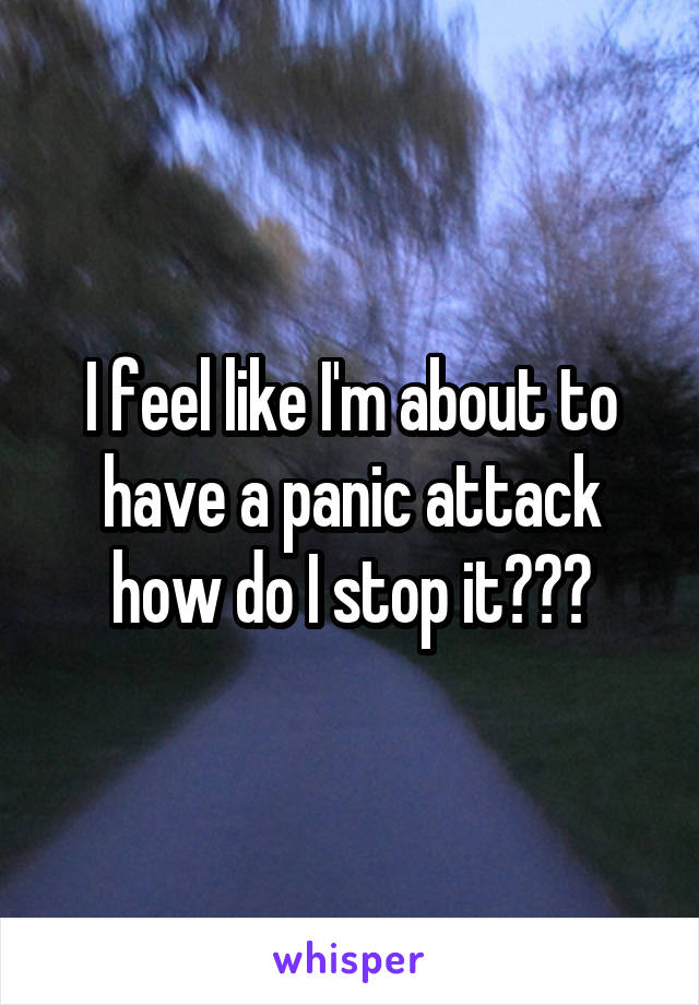 I feel like I'm about to have a panic attack how do I stop it???